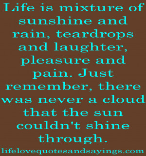 Life is mixture of sunshine and rain, teardrops and laughter, pleasure ...
