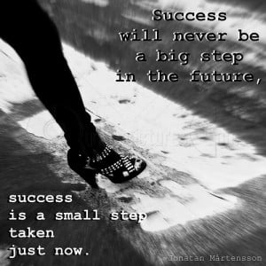 Success Will Never be a Big Step in the Future – Success Quote
