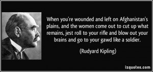 ... out your brains and go to your gawd like a soldier. - Rudyard Kipling