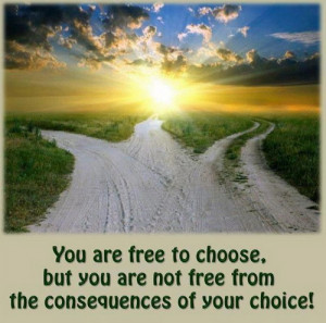 ... to choose but you are not free from the consequences of your Choice