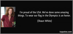 ... things. To wear our flag in the Olympics is an honor. - Shaun White
