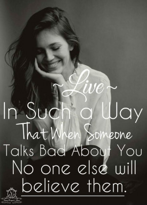 Live in such a way that when someone talks bad about you, no one else ...