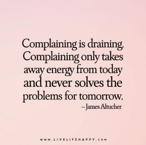 Complaining is draining. Complaining only takes away energy from today ...
