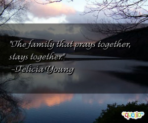 The family that prays together, stays together. -Felicia Young