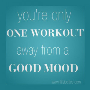 You're only one workout away from a good mood.