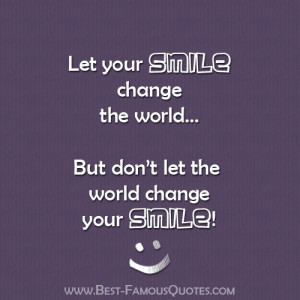 SMILE change the world... But don't let the world change your SMILE ...