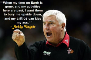 "... bury me upside down, and my critics can kiss my ass."" - Bobby Knight"