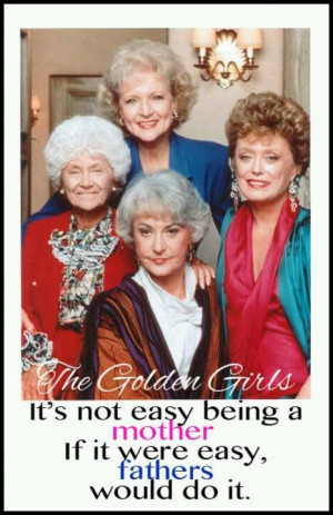Golden Girls Quote. I LOVE the Golden Girls and I still watch it every ...