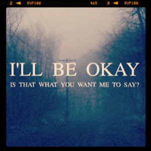 Ill be okay, is that what you want me to say?