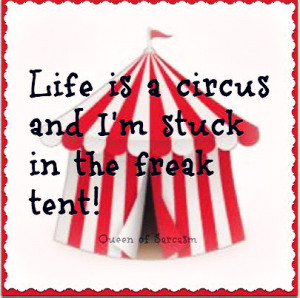 Life is a circus and i'm stuck in the freak tent.