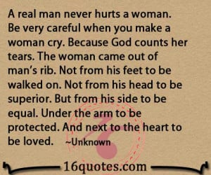 ... real man never hurts a woman be very careful when you make a woman cry