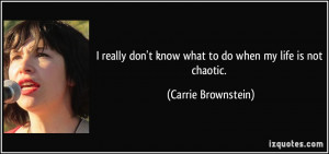 really don't know what to do when my life is not chaotic. - Carrie ...