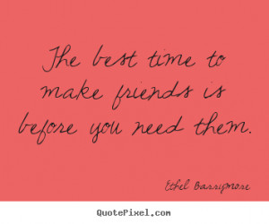 ... quotes about friendship - The best time to make friends is before you