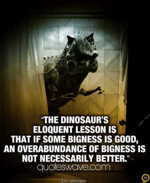 The dinosaur's eloquent lesson is that if some bigness is good, an ...