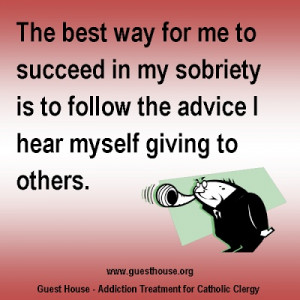 The best way for me to succeed in my sobriety is to follow the advice ...
