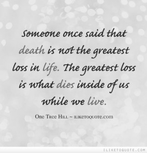 Someone once said that death is not the greatest loss in life. The ...