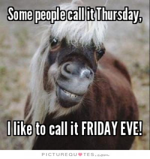 ... call it Thursday, I like to call it Friday eve! Picture Quote #1