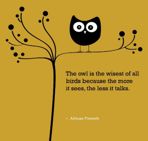The owl is the wisest of all birds because the more it sees, the less ...