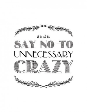 It's ok to say no to unnecessary crazy