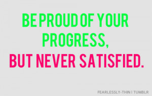 Be proud of your progress, but never satisfied.