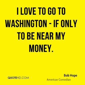 Bob Hope - I love to go to Washington - if only to be near my money.