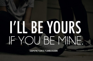 ll be yours if you be mine.