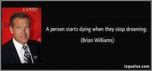 person starts dying when they stop dreaming. - Brian Williams