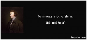 To innovate is not to reform. - Edmund Burke