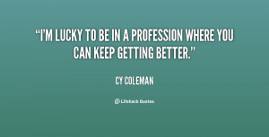 ... lucky to be in a profession where you can keep getting better