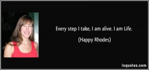 Every step I take, I am alive. I am Life. - Happy Rhodes