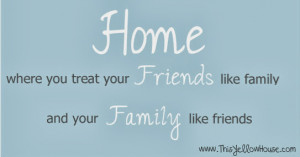 ... Where you treat your friends like family and your family like friends