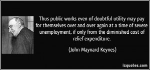 ... from the diminished cost of relief expenditure. - John Maynard Keynes