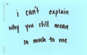 can't explain why you still mean so much to me.