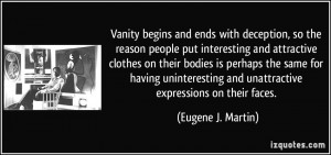 Vanity begins and ends with deception, so the reason people put ...