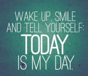 Wake Up, Smile And Tell Yourself: Today Is My Day .