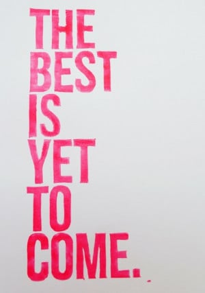 The Best Is Yet To Come.....