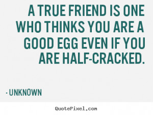 ... friend is one who thinks you are a good egg even.. - Friendship quote
