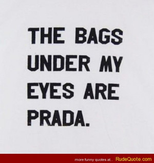 The bags under my eyes are Prada.