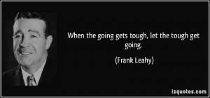 When the going gets tough, let the tough get going. - Frank Leahy
