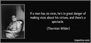 has no vices, he's in great danger of making vices about his virtues ...