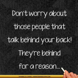 ... people that talk behind your back! They're behind for a reason