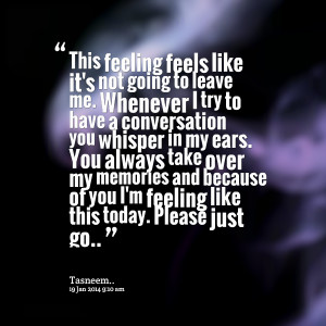 Quotes Picture: this feeling feels like it's not going to leave me ...