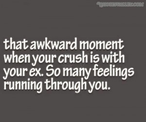 That awkward moment when your crush is with your ex quote