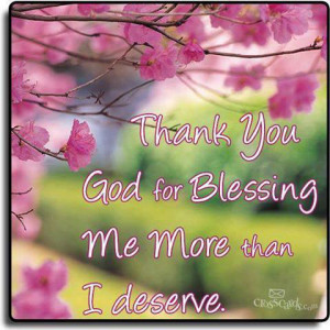 Thank You God for Blessing me more than I deserve.