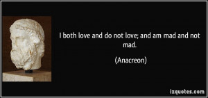 both love and do not love; and am mad and not mad.