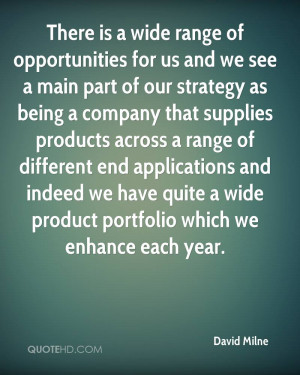 There is a wide range of opportunities for us and we see a main part ...