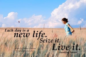 Live life to the fullest quotes each day is a new life. seize it. live ...