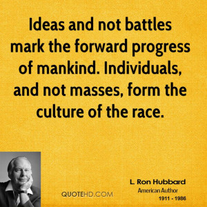 Ideas and not battles mark the forward progress of mankind ...