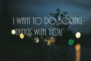 boring things I want to do boring things with you love quote love ...