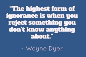 Ignorance, quotes, sayings, wayne dyer, great quote